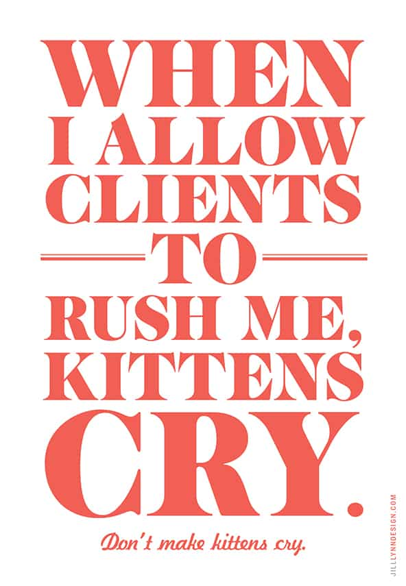 When I allow clients to rush me, kittens cry. Don't make kittens cry.